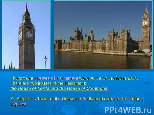 The present Houses of Parliament were built after the fire in 1834. There are two houses in the Parliament: the House of Lords and the House of Commons. St. Stephen's Tower of the Houses of Parliament contains the famous Big Ben.