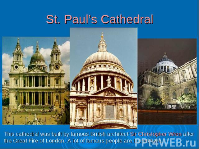 St. Paul's CathedralThis cathedral was built by famous British architect Sir Christopher Wren afterthe Great Fire of London. A lot of famous people are buried here.