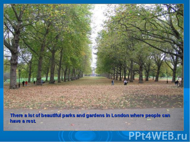 There a lot of beautiful parks and gardens in London where people can have a rest.