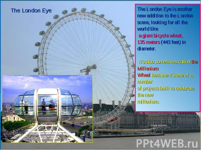 The London EyeThe London Eye is another new addition to the London scene, looking for all the world like a giant bicycle wheel, 135 meters (443 feet) in diameter. It's also sometimes called the Millenium Wheel because it's one of a number of projec…