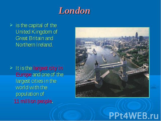 Londonis the capital of the United Kingdom of Great Britain and Northern Ireland. It is the largest city in Europe and one of the largest cities in the world with the population of 11 million people.