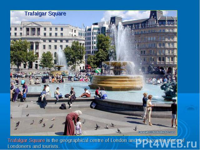 Trafalgar SquareTrafalgar Square is the geographical centre of London and the favourite place of Londoners and tourists.