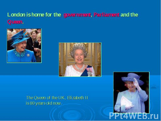 London is home for the government, Parliament and the Queen. The Queen of the UK, Elizabeth IIis 80 years old now.