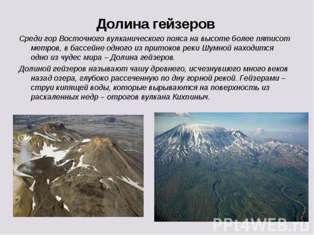 Долина гейзеровСреди гор Восточного вулканического пояса на высоте более пятисот метров, в бассейне одного из притоков реки Шумной находится одно из чудес мира – Долина гейзеров. Долиной гейзеров называют чашу древнего, исчезнувшего много веков наза…