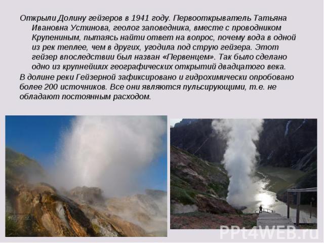 Открыли Долину гейзеров в 1941 году. Первооткрыватель Татьяна Ивановна Устинова, геолог заповедника, вместе с проводником Крупениным, пытаясь найти ответ на вопрос, почему вода в одной из рек теплее, чем в других, угодила под струю гейзера. Этот гей…