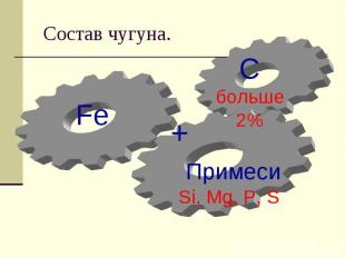Состав чугуна.C больше2% Примеси Si, Mg, P, S