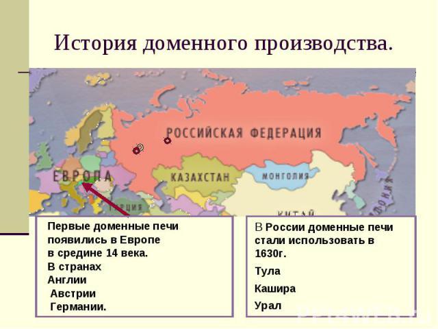 История доменного производства.Первые доменные печи появились в Европе в средине 14 века.В странах Англии Австрии Германии.В России доменные печи стали использовать в 1630г.ТулаКашираУрал