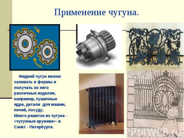 Применение чугуна. Жидкий чугун можно заливать в формы и получать из него различные изделия, например, пушечные ядра, детали для машин, печей, посуду.Много решеток из чугуна - «чугунные кружева»- в Санкт - Петербурге.