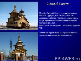 Старый СургутМузей «Старый Сургут» - единственноеместо в Сургуте, где можно узна