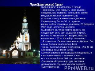 Преображенский ХрамКупол и крест изготовлены в городе Трёхгорном. Они покрыты «п