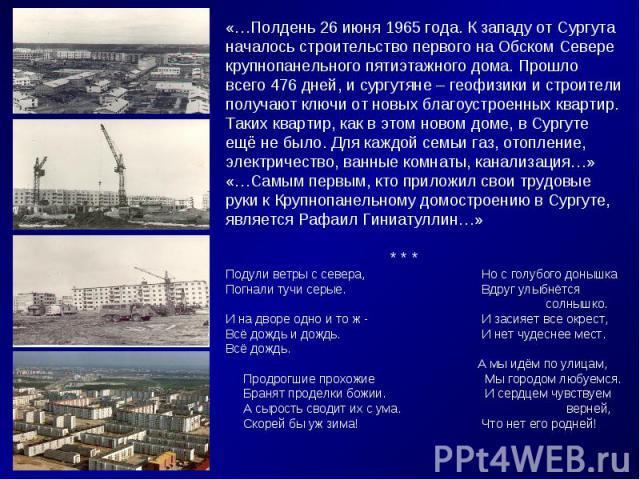 «…Полдень 26 июня 1965 года. К западу от Сургутаначалось строительство первого на Обском Севере крупнопанельного пятиэтажного дома. Прошло всего 476 дней, и сургутяне – геофизики и строители получают ключи от новых благоустроенных квартир. Таких ква…