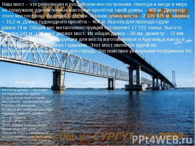 Наш мост – это революция в российском мостостроении. Никогда и нигде в мире не сооружали однопилонных вантовых пролётов такой длины – 408 м. Директор этого мостостроя – Валерий Солохин. Полная длина моста – 2 109 925 м, ширина – 15,2 м. Длина судохо…