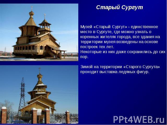 Старый СургутМузей «Старый Сургут» - единственноеместо в Сургуте, где можно узнать окоренных жителях города, все здания натерритории музея возведены на основепостроек тех лет.Некоторые из них даже сохранились до сихпор.Зимой на территории «Старого С…