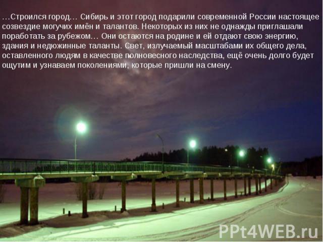 …Строился город… Сибирь и этот город подарили современной России настоящее созвездие могучих имён и талантов. Некоторых из них не однажды приглашали поработать за рубежом… Они остаются на родине и ей отдают свою энергию, здания и недюжинные таланты.…