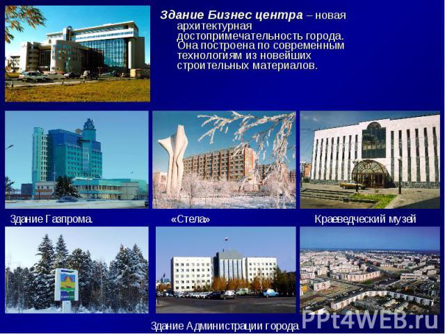 Здание Бизнес центра – новая архитектурная достопримечательность города. Она построена по современным технологиям из новейших строительных материалов. Здание Газпрома.«Стела»Краеведческий музейЗдание Администрации города