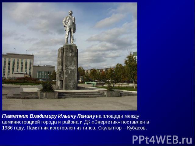 Памятник Владимиру Ильичу Ленину на площади между администрацией города и района и ДК «Энергетик» поставлен в 1986 году. Памятник изготовлен из гипса. Скульптор – Кубасов.