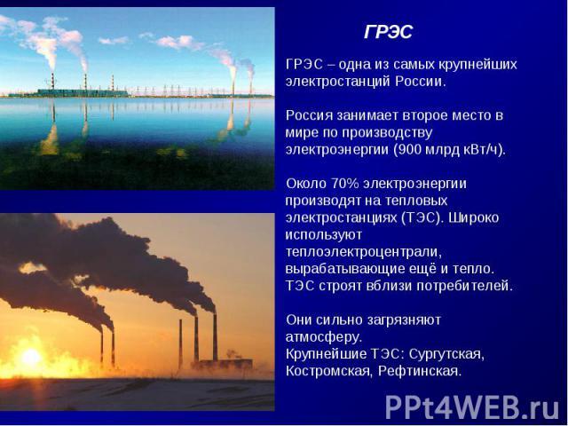 ГРЭС – одна из самых крупнейших электростанций России. Россия занимает второе место в мире по производству электроэнергии (900 млрд кВт/ч).Около 70% электроэнергии производят на тепловых электростанциях (ТЭС). Широкоиспользуют теплоэлектроцентрали,в…