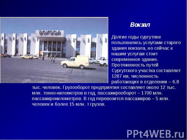 ВокзалДолгие годы сургутянепользовались услугами старогоздания вокзала, но сейчас к нашим услугам стоит современное здание. Протяженность путей Сургутского участка составляет 1287 км, численность работающих в отделении – 6,8 тыс. человек. Грузооборо…