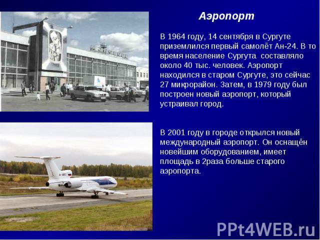 АэропортВ 1964 году, 14 сентября в Сургуте приземлился первый самолёт Ан-24. В товремя население Сургута составляло около 40 тыс. человек. Аэропорт находился в старом Сургуте, это сейчас 27 микрорайон. Затем, в 1979 году был построен новый аэропорт,…