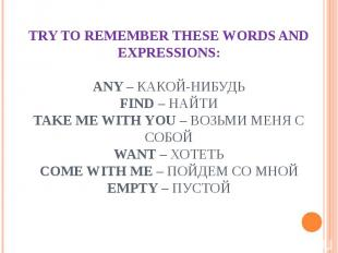 TRY TO REMEMBER THESE WORDS AND EXPRESSIONS:any – какой-нибудьfind – найтиtake m