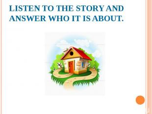 LISTEN TO THE STORY AND ANSWER WHO IT IS ABOUT.