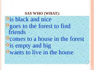 Say who (what):is black and nicegoes to the forest to find friendscomes to a hou