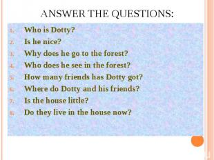 Answer the questions:Who is Dotty?Is he nice?Why does he go to the forest?Who do