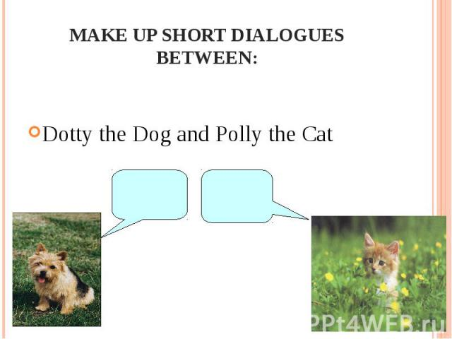 Make up short dialogues between:Dotty the Dog and Polly the Cat