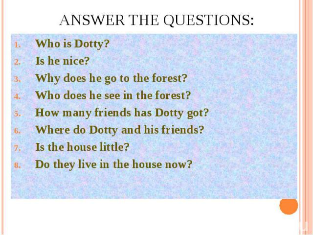 Answer the questions:Who is Dotty?Is he nice?Why does he go to the forest?Who does he see in the forest?How many friends has Dotty got?Where do Dotty and his friends?Is the house little?Do they live in the house now?