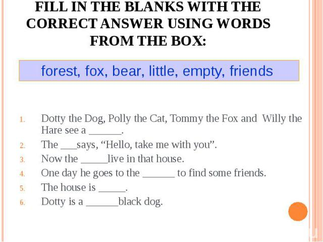 "Fill in the blanks with the correct answer using words from the box:forest, fox, bear, little, empty, friends Dotty the Dog, Polly the Cat, Tommy the Fox and Willy the Hare see a ______.The ___says, ""Hello, take me with you"".Now the _____live in tha…"
