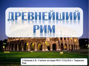 Древнейший Рим © Казаков А.В. Учитель истории МОУ СОШ №6 г. Гаврилов-Яма
