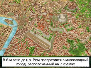 В 6-м веке до н.э. Рим превратился в многолюдный город, расположенный на 7 холма