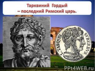 Тарквиний Гордый – последний Римский царь.
