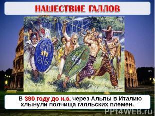 НАШЕСТВИЕ ГАЛЛОВВ 390 году до н.э. через Альпы в Италию хлынули полчища галльски