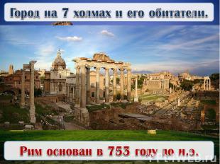 Город на 7 холмах и его обитатели.Рим основан в 753 году до н.э.