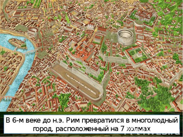 В 6-м веке до н.э. Рим превратился в многолюдный город, расположенный на 7 холмах