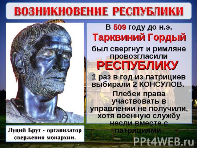 ВОЗНИКНОВЕНИЕ РЕСПУБЛИКИВ 509 году до н.э. Тарквиний Гордый был свергнут и римляне провозгласили РЕСПУБЛИКУ 1 раз в год из патрициев выбирали 2 КОНСУЛОВ. Плебеи права участвовать в управлении не получили, хотя военную службу несли вместе с патрициям…