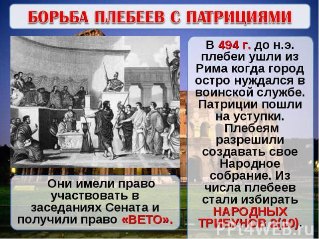 БОРЬБА ПЛЕБЕЕВ С ПАТРИЦИЯМИВ 494 г. до н.э. плебеи ушли из Рима когда город остро нуждался в воинской службе. Патриции пошли на уступки. Плебеям разрешили создавать свое Народное собрание. Из числа плебеев стали избирать НАРОДНЫХ ТРИБУНОВ 2(10). Они…