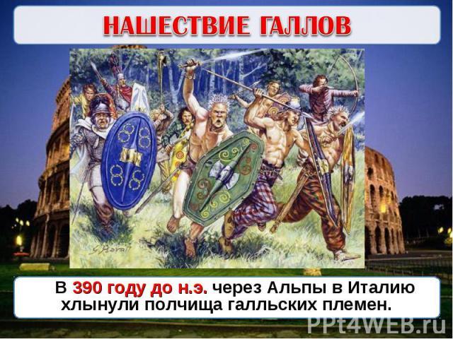 НАШЕСТВИЕ ГАЛЛОВВ 390 году до н.э. через Альпы в Италию хлынули полчища галльских племен.
