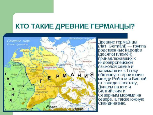 КТО ТАКИЕ ДРЕВНИЕ ГЕРМАНЦЫ?Древние германцы (лат. Germani) — группа родственных народов (десятки племён), принадлежавших к индоевропейской языковой семье и занимавших к I веку обширную территорию между Рейном и Вислой от запада к востоку, Дунаем на …