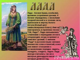 Лада - богиня брака, изобилия, времени созревания урожая. К богине обращались с
