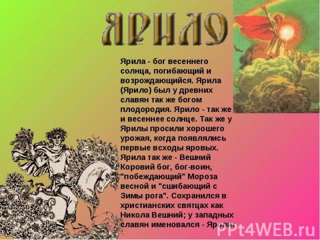 Ярила - бог весеннего солнца, погибающий и возрождающийся. Ярила (Ярило) был у древних славян так же богом плодородия. Ярило - так же и весеннее солнце. Так же у Ярилы просили хорошего урожая, когда появлялись первые всходы яровых. Ярила так же - Ве…