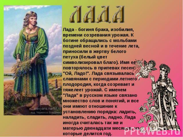 Лада - богиня брака, изобилия, времени созревания урожая. К богине обращались с мольбами поздней весной и в течение лета, приносили в жертву белого петуха (белый цвет символизировал благо). Имя ее повторялось в припевах песен: