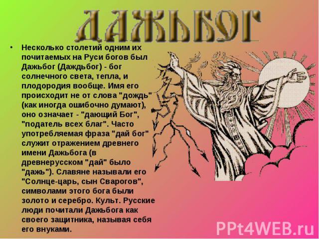 Несколько столетий одним их почитаемых на Руси богов был Дажьбог (Даждьбог) - бог солнечного света, тепла, и плодородия вообще. Имя его происходит не от слова