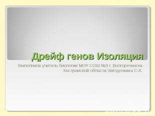 Дрейф генов Изоляция Выполнила учитель биологии МОУ СОШ №3 г. Волгореченска Кост