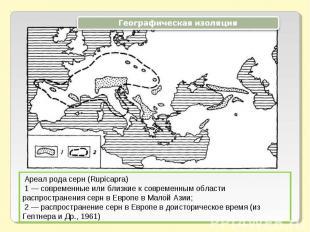 Географическая изоляция Ареал рода серн (Rupicapra) 1 — современные или близкие