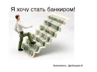 Я хочу стать банкиром! Выполнено: Дробышев И.