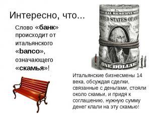 Интересно, что... Слово «банк» происходит от итальянского «banco», означающего «