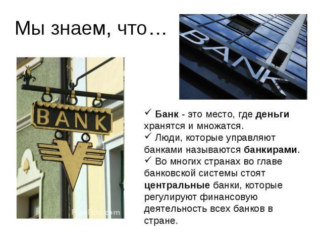 Мы знаем, что… Банк - это место, где деньги хранятся и множатся. Люди, которые управляют банками называются банкирами. Во многих странах во главе банковской системы стоят центральные банки, которые регулируют финансовую деятельность всех банков в стране.