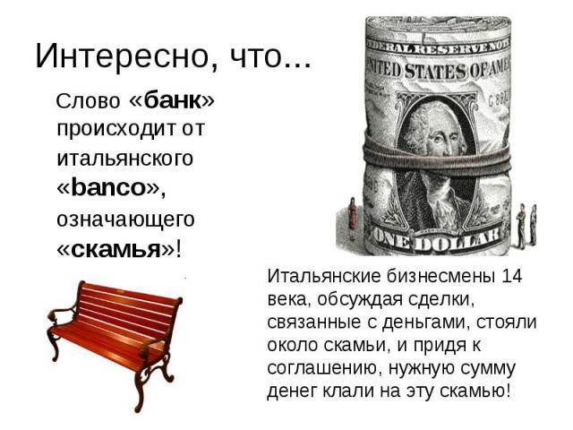 Интересно, что... Слово «банк» происходит от итальянского «banco», означающего «скамья»!Итальянские бизнесмены 14 века, обсуждая сделки, связанные с деньгами, стояли около скамьи, и придя к соглашению, нужную сумму денег клали на эту скамью!